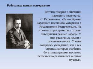 Вот что говорил о значении народного творчества С. Рахманинов: «Разнообразие
