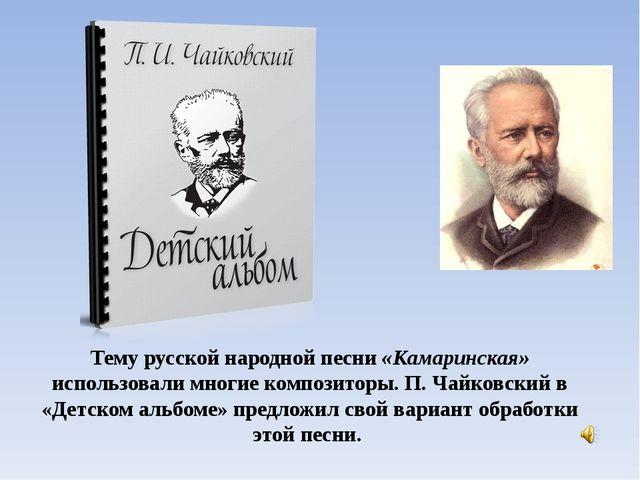 Тему русской народной песни «Камаринская» использовали многие композиторы. П....