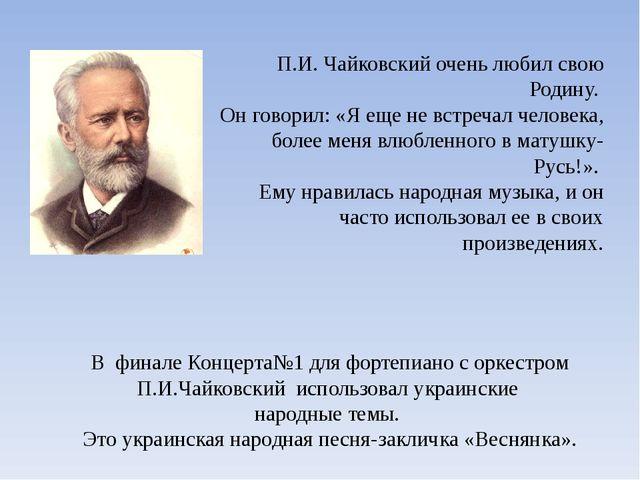 П.И. Чайковский очень любил свою Родину. Он говорил: «Я еще не встречал челов...