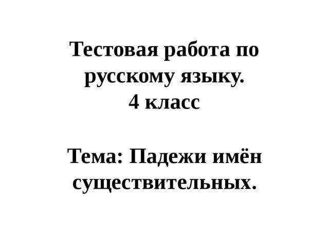Тестовая работа по русскому языку. 4 класс Тема: Падежи имён существительных.