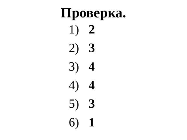 Проверка. 1) 2 2) 3 3) 4 4) 4 5) 3 6) 1