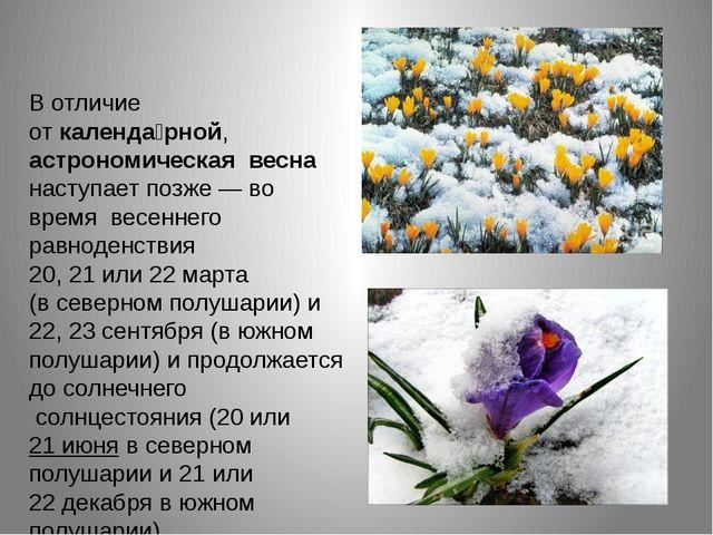 В отличие откаленда́рной, астрономическая весна наступает позже— во время...