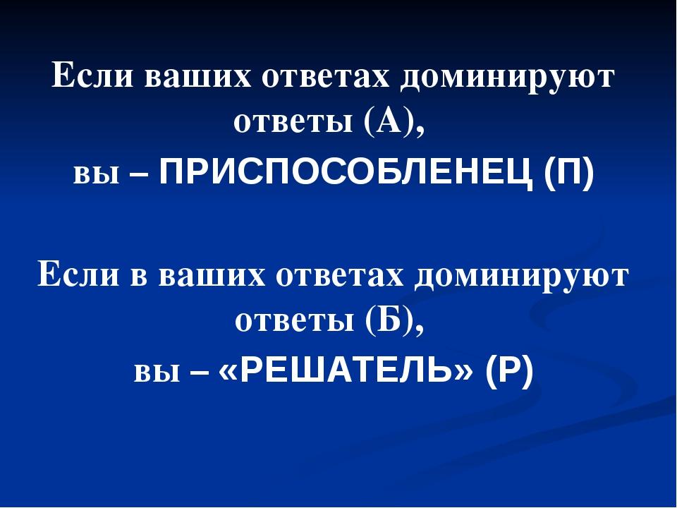 Если ваших ответах доминируют ответы (А), вы – ПРИСПОСОБЛЕНЕЦ (П) Если в ваши...