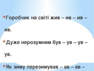 Горобчик на світі жив – ив – ив – ив. Дуже нерозумним був – ув – ув – ув. Як