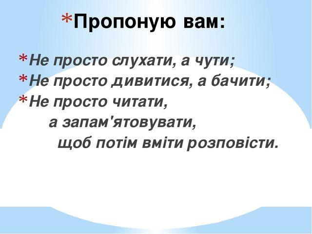 Пропоную вам: Не просто слухати, а чути; Не просто дивитися, а бачити; Не про...
