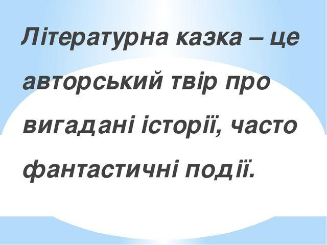Літературна казка – це авторський твір про вигадані історії, часто фантастичн...