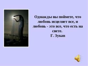 Однажды вы поймете, что любовь исцеляет все, и любовь - это все, что есть на