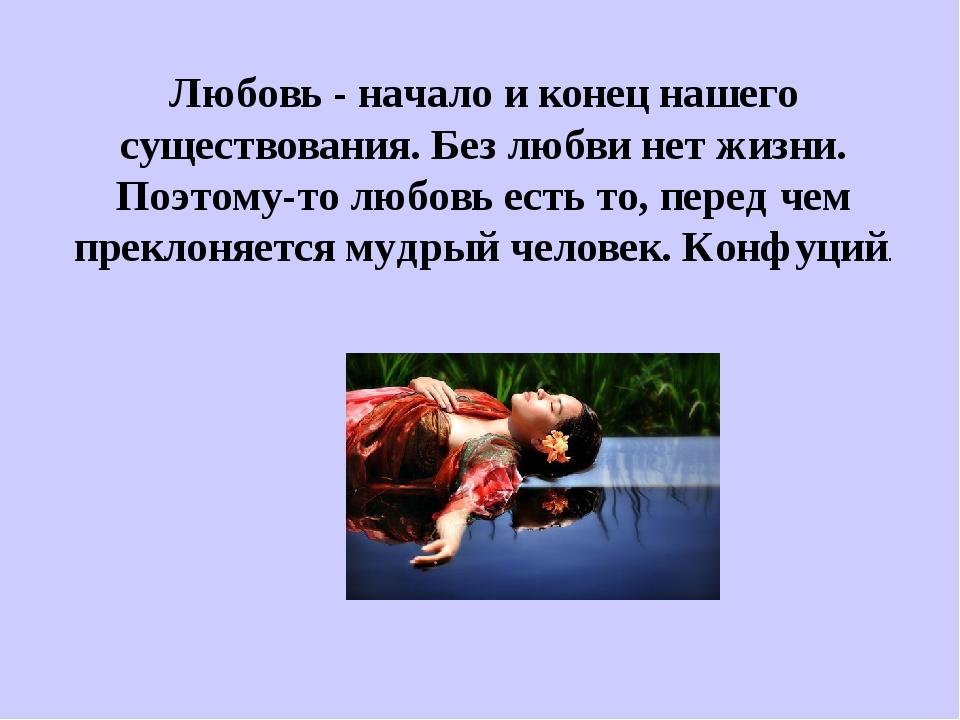 Любовь - начало и конец нашего существования. Без любви нет жизни. Поэтому-то...