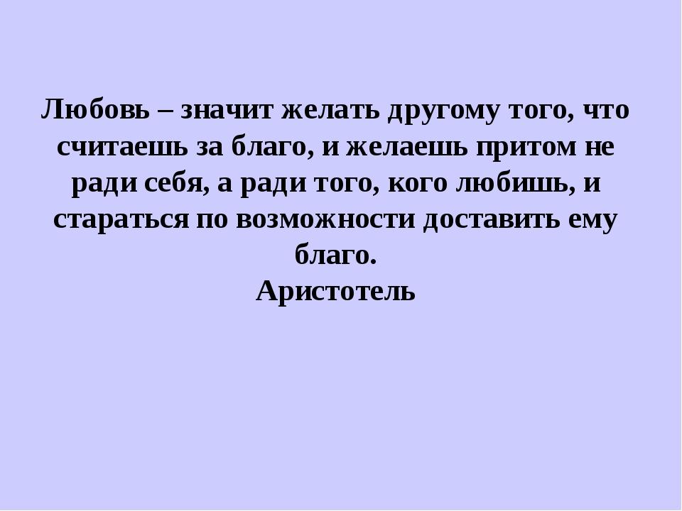 Любовь – значит желать другому того, что считаешь за благо, и желаешь притом...