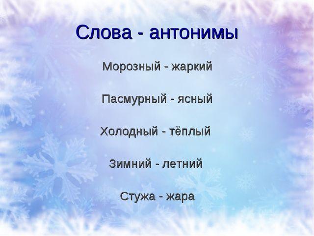 Слова - антонимы Морозный - жаркий Пасмурный - ясный Холодный - тёплый Зимний...