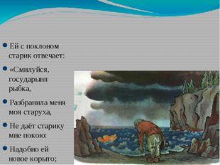 Ей с поклоном старик отвечает: «Смилуйся, государыня рыбка, Разбранила меня