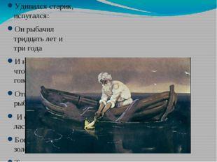 Удивился старик, испугался: Он рыбачил тридцать лет и три года И не слыхивал