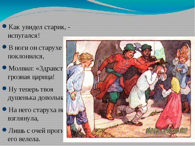 Как увидел старик, - испугался! В ноги он старухе поклонился, Молвил: «Здрав...
