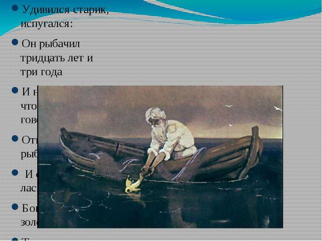 Удивился старик, испугался: Он рыбачил тридцать лет и три года И не слыхивал...