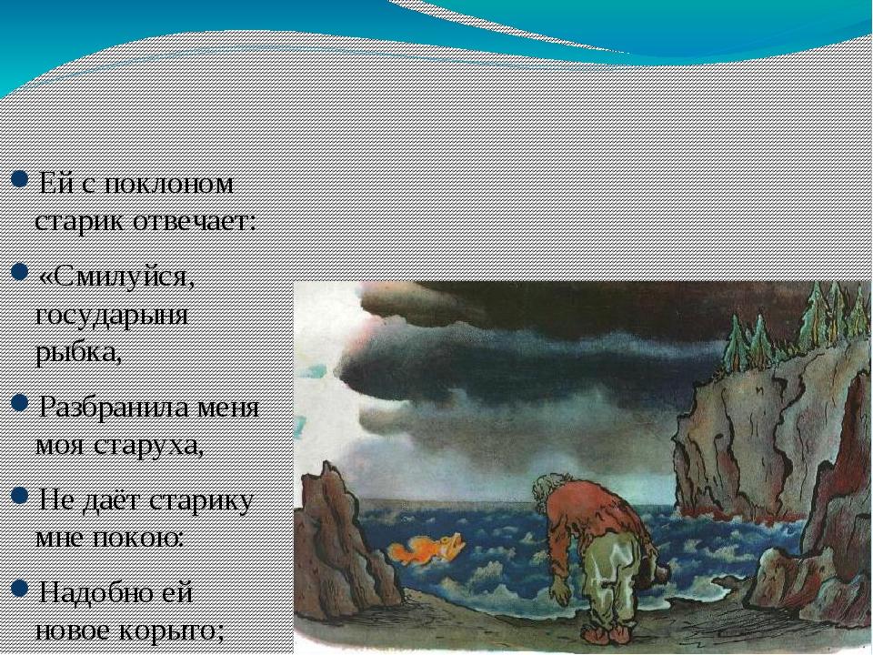 Ей с поклоном старик отвечает: «Смилуйся, государыня рыбка, Разбранила меня...