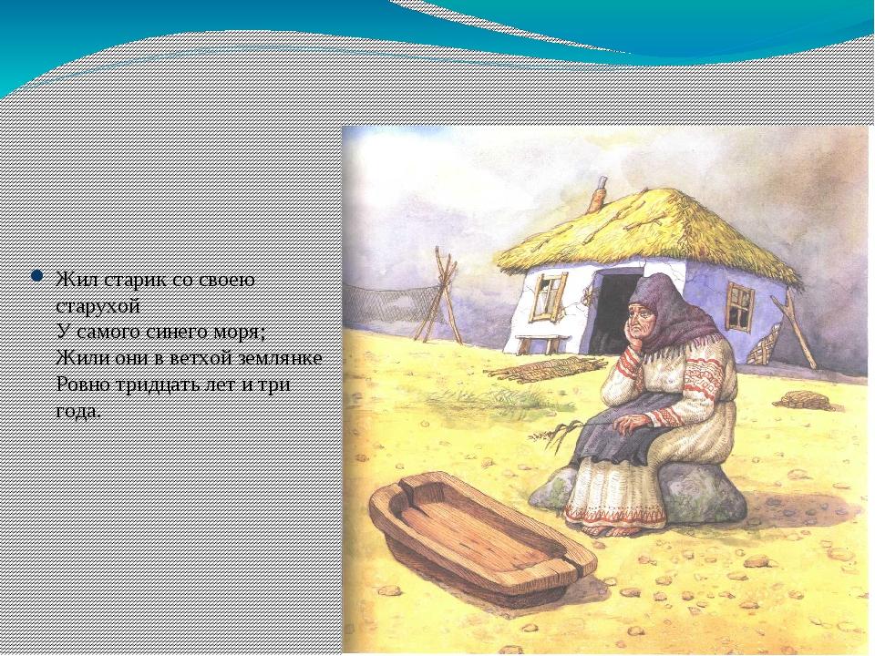 Жил старик со своею старухой У самого синего моря; Жили они в ветхой землянк...