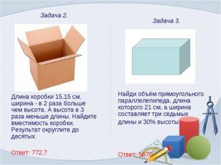 Задача 2. Длина коробки 15,15 см, ширина - в 2 раза больше чем высота. А выс