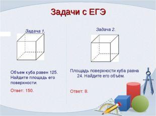 Задача 1. Объем куба равен 125. Найдите площадь его поверхности. Ответ: 150.