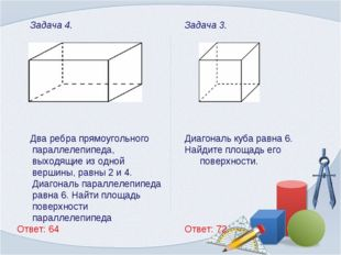 Задача 3. Диагональ куба равна 6. Найдите площадь его поверхности. Ответ: 72.