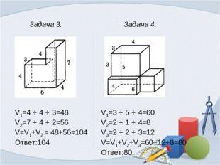 Задача 3. V1=4 ⋅ 4 ⋅ 3=48 V2=7 ⋅ 4 ⋅ 2=56 V=V1+V2 = 48+56=104 Ответ:104 Зада