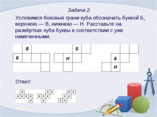 Задача 2. Условимся боковые грани куба обозначать буквой Б, верхнюю — В, ниж