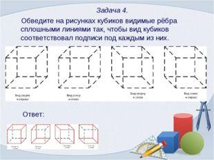 Задача 4. Обведите на рисунках кубиков видимые рёбра сплошными линиями так,