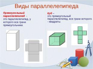 Виды параллелепипеда Прямоугольный параллелепипед - это параллелепипед, у кот