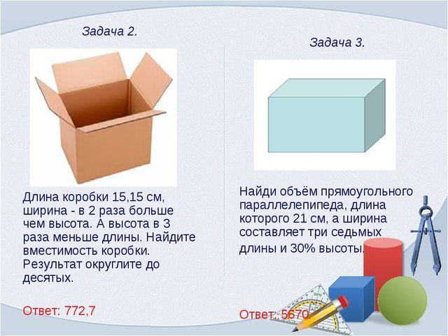 Задача 2. Длина коробки 15,15 см, ширина - в 2 раза больше чем высота. А выс...