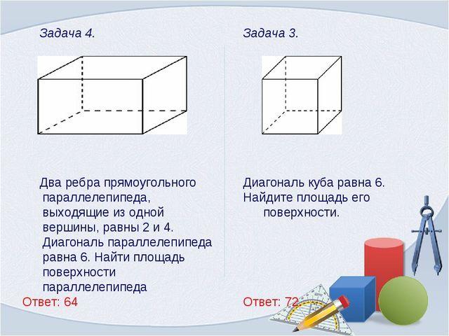 Задача 3. Диагональ куба равна 6. Найдите площадь его поверхности. Ответ: 72....