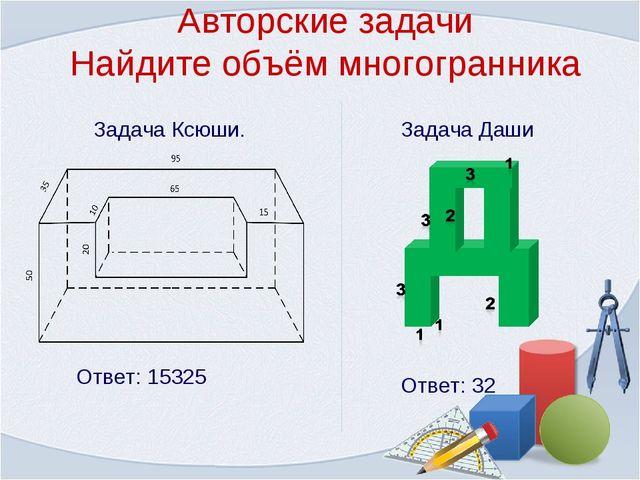 Авторские задачи Найдите объём многогранника Задача Ксюши. Ответ: 15325 Задач...
