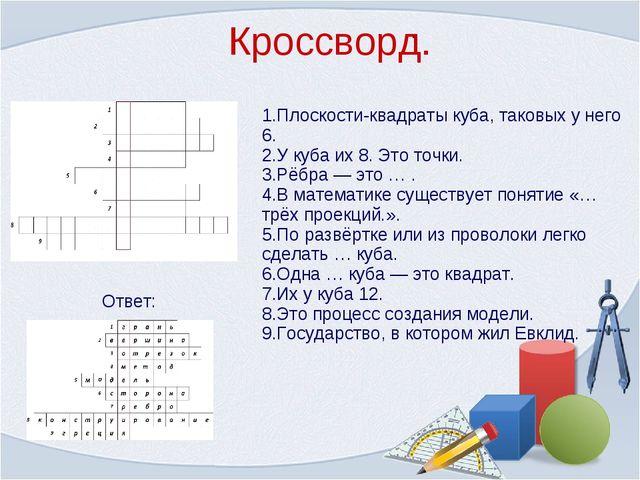 Кроссворд. . 1.Плоскости-квадраты куба, таковых у него 6. 2.У куба их 8. Это...