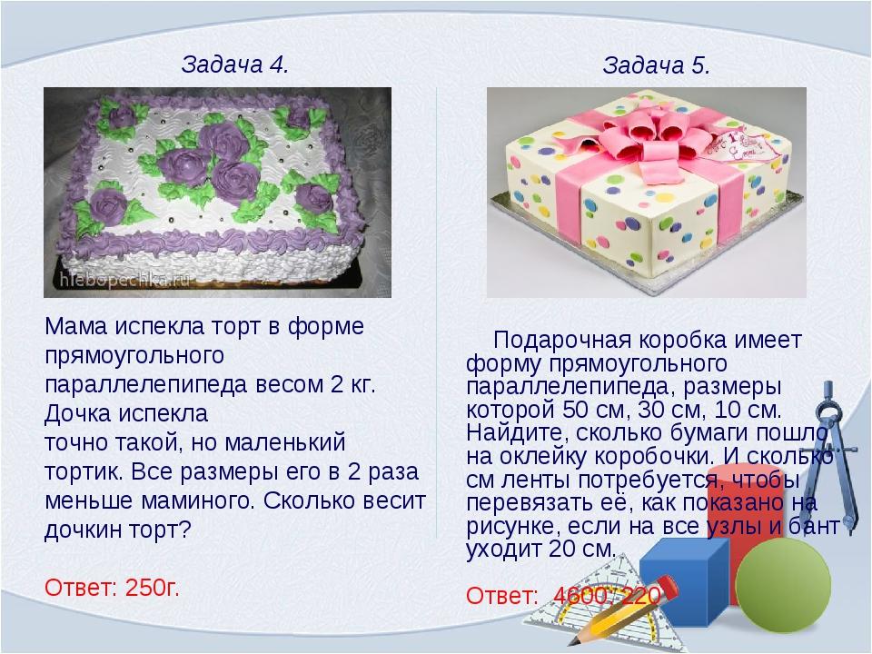 Задача 4. Мама испекла торт в форме прямоугольного параллелепипеда весом 2 к...