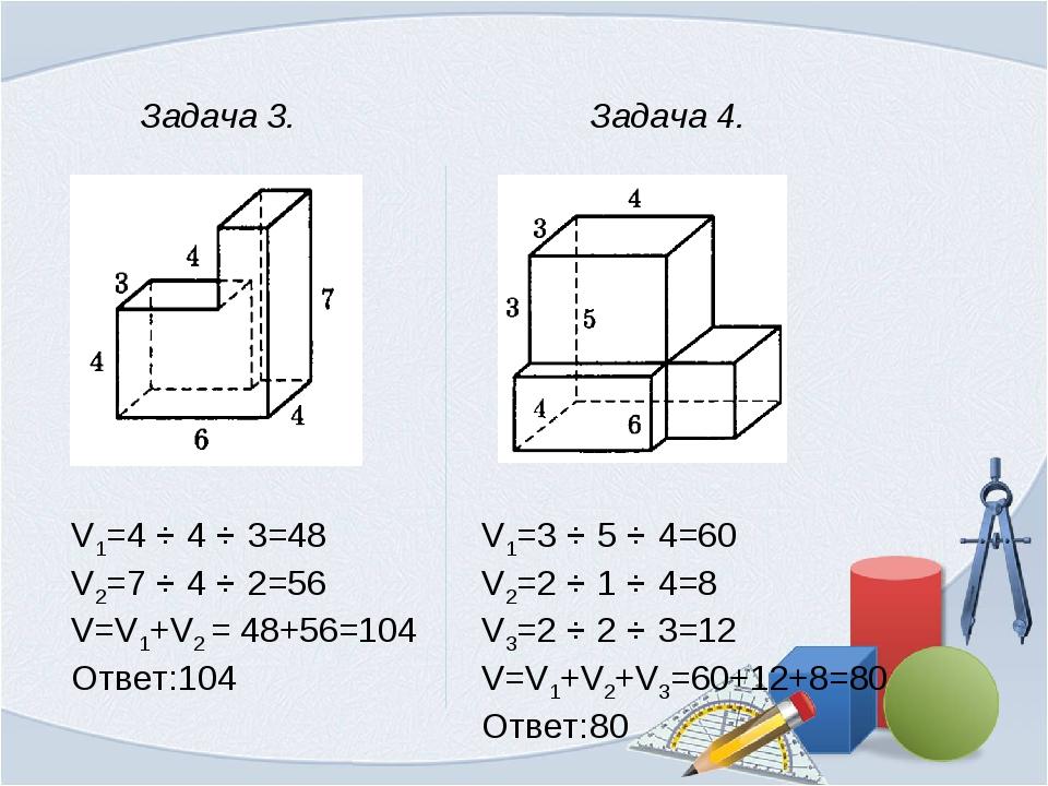 Задача 3. V1=4 ⋅ 4 ⋅ 3=48 V2=7 ⋅ 4 ⋅ 2=56 V=V1+V2 = 48+56=104 Ответ:104 Зада...