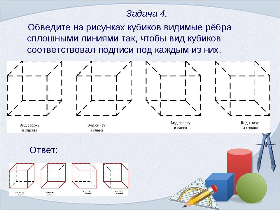 Задача 4. Обведите на рисунках кубиков видимые рёбра сплошными линиями так,...