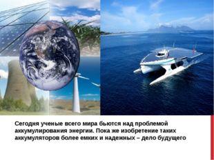 Сегодня ученые всего мира бьются над проблемой аккумулирования энергии. Пока