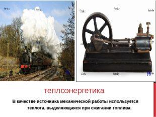 В качестве источника механической работы используется теплота, выделяющаяся