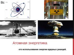 -это использование энергии ядерных реакций. Атомная энергетика