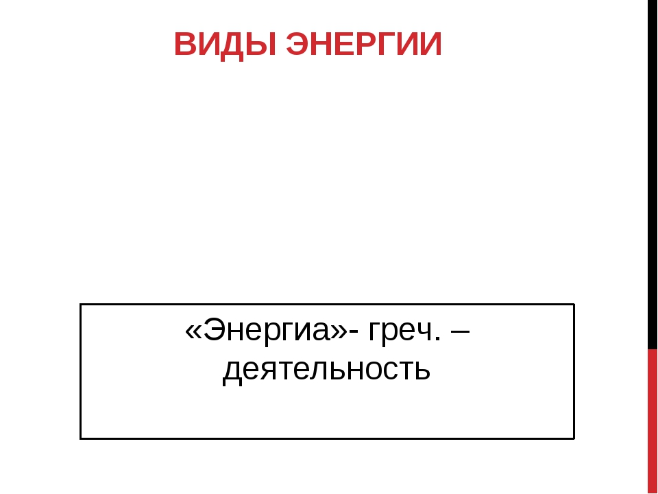 ВИДЫ ЭНЕРГИИ «Энергиа»- греч. – деятельность