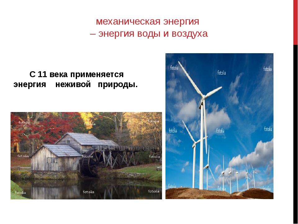 механическая энергия – энергия воды и воздуха С 11 века применяется энергия н...