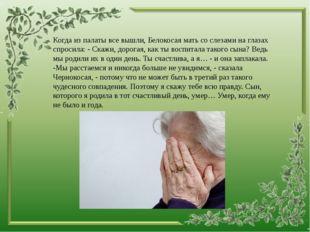 Когда из палаты все вышли, Белокосая мать со слезами на глазах спросила: - С