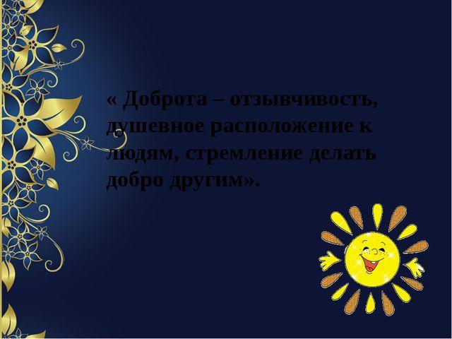 « Доброта – отзывчивость, душевное расположение к людям, стремление делать д...