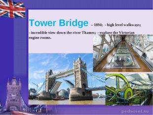 Tower Bridge – 1894; - high level walkways; - incredible view down the river