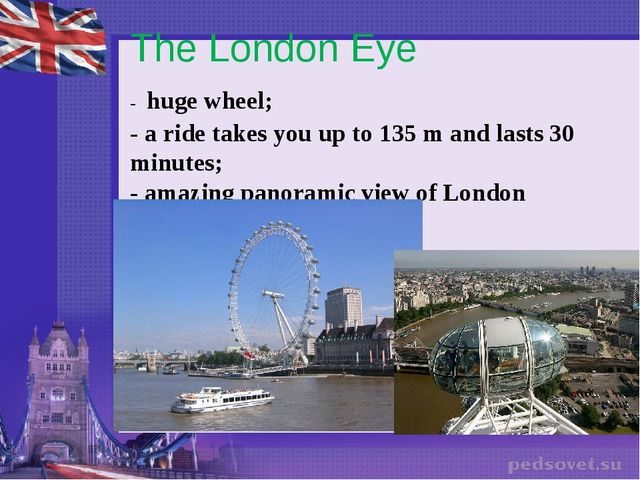 The London Eye - huge wheel; - a ride takes you up to 135 m and lasts 30 minu...