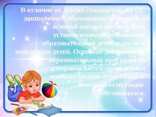В отличие от других стандартов, ФГОС дошкольного образования не является осно