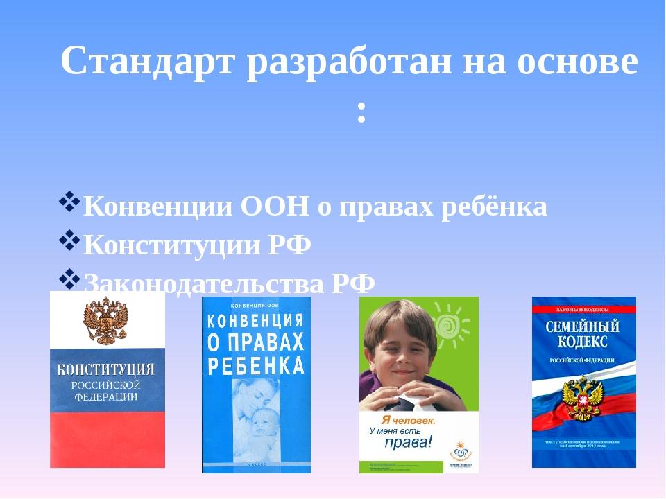 Стандарт разработан на основе : Конвенции ООН о правах ребёнка Конституции РФ...