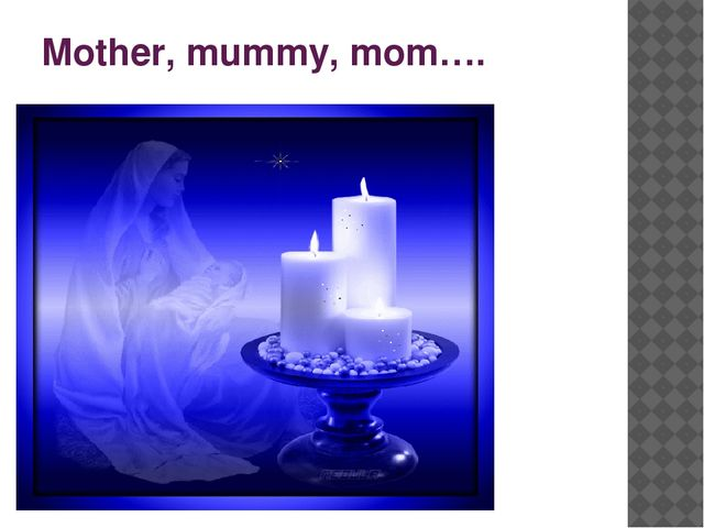 Mother, mummy, mom….
