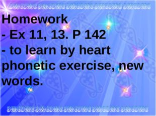 Homework - Ex 11, 13. P 142 - to learn by heart phonetic exercise, new wor