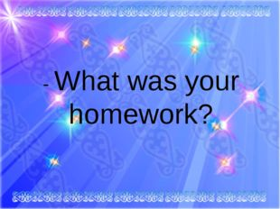 - What was your homework?