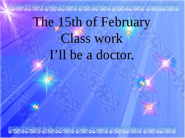 The 15th of February Class work I'll be a doctor.