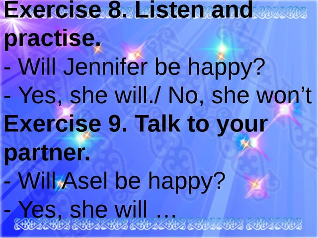 Exercise 8. Listen and practise. - Will Jennifer be happy? - Yes, she will./...